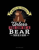 Always Be Yourself Unless You Can Be a Bear Then Be a Bear