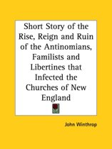 Short Story of the Rise, Reign and Ruin of the Antinomians, Familists and Libertines That Infected the Churches of New England (1644)