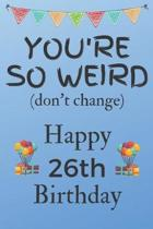 You're So Weird (don't change) Happy 26th Birthday: Weird Silly and Funny Dog Man Books 26th Birthday Gifts for Men and Woman / Birthday Card / Birthd