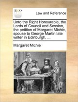 Unto the Right Honourable, the Lords of Council and Session, the Petition of Margaret Michie, Spouse to George Martin Late Writer in Edinburgh, ...