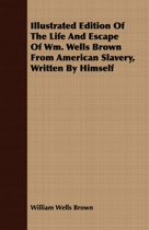 Illustrated Edition Of The Life And Escape Of Wm. Wells Brown From American Slavery, Written By Himself