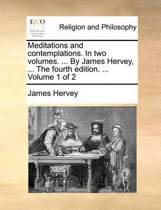 Meditations and Contemplations. in Two Volumes. ... by James Hervey, ... the Fourth Edition. ... Volume 1 of 2