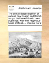 The Compleatest Collection of Old and New English and Scotch Songs, That Have Hitherto Been Published, with Their Respective Tunes Prefixed. ... Volume 1 of 2