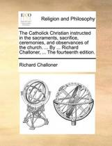The Catholick Christian Instructed in the Sacraments, Sacrifice, Ceremonies, and Observances of the Church. ... by ... Richard Challoner, ... the Fourteenth Edition