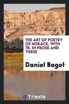 The Art of Poetry of Horace, with Tr. in Prose and Verse by D. Bagot