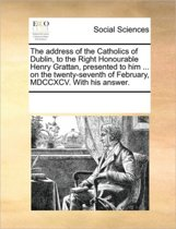 The Address of the Catholics of Dublin, to the Right Honourable Henry Grattan, Presented to Him ... on the Twenty-Seventh of February, MDCCXCV. with His Answer