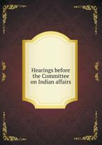 Hearings Before the Committee on Indian Affairs