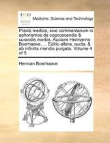Praxis Medica, Sive Commentarium in Aphorismos de Cognoscendis & Curandis Morbis. Auctore Hermanno Boerhaave, ... Editio Altera, Aucta, & AB Infinitis Mendis Purgata. Volume 4 of 5