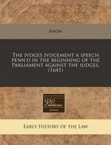 The Ivdges Jvdgement a Speech Penn'd in the Beginning of the Parliament Against the Iudges. (1641)
