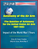 Autonomy of the Air Arm (The Question of Autonomy for the United States Air Arm, 1907-1945) - Impact of the World War I Years, Army Air Corps Creation, GHQ Air Force, World War II