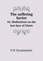 The Suffering Savior Or, Meditations on the Last Days of Christ
