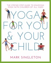 Yoga for You and Your Child: The Step-by-Step Guide to Enjoying Yoga with Children of All Ages