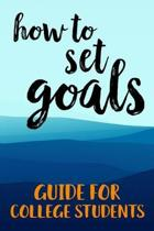 How To Set Goals Guide For College Students: The Ultimate Step By Step Guide for Students on how to Set Goals and Achieve Personal Success!