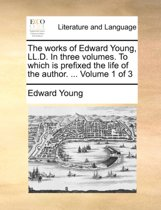 The Works of Edward Young, LL.D. in Three Volumes. to Which Is Prefixed the Life of the Author. ... Volume 1 of 3
