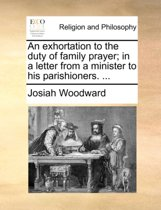An Exhortation to the Duty of Family Prayer; In a Letter from a Minister to His Parishioners.