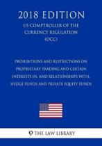 Prohibitions and Restrictions on Proprietary Trading and Certain Interests In, and Relationships With, Hedge Funds and Private Equity Funds (Us Comptroller of the Currency Regulation) (Occ) (2018 Edition)