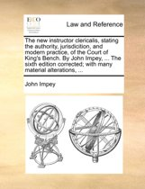 The New Instructor Clericalis, Stating the Authority, Jurisdicition, and Modern Practice, of the Court of King's Bench. by John Impey, ... the Sixth Edition Corrected; With Many Material Alterations,