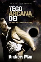 Tego Arcana Dei: The Man Who Played With Time - The Complete Trilogy