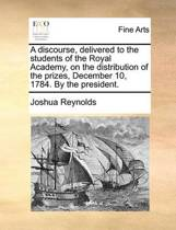 A Discourse, Delivered to the Students of the Royal Academy, on the Distribution of the Prizes, December 10, 1784. by the President