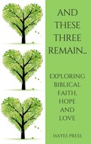 These Three Remain...Exploring Biblical Faith, Hope and Love