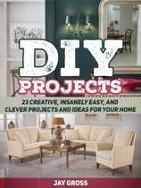 Diy Projects: 23 Creative, Insanely Easy, and Clever Projects and Ideas For Your Home