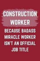 Construction Worker Because Badass Miracle Worker Isn't An Official Job Title: A Construction Worker Journal Notebook to Write Down Things, Take Notes