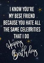 I Know You're My Best Friend Because You Hate All The Same Celebrities That I Do Happy Birthday