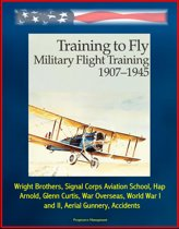 Training to Fly: Military Flight Training 1907 - 1945 - Wright Brothers, Signal Corps Aviation School, Hap Arnold, Glenn Curtis, War Overseas, World War I and II, Aerial Gunnery, Accidents