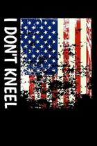 I Don't Kneel: Awesome USA Patriotic Journal - 6''x 9'' 100 Blank Lined Pages Veteran Diary Notebook - 4th of July Independence Day Vet