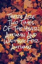 There Are Two Times Of The Year Autumn And Waiting For Autumn: Blank Lined Autumn Journal For People Who Love The Fall Season
