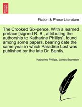 The Crooked Six-Pence. with a Learned Preface [signed R. B., Attributing the Authorship to Katharine Philips], Found Among Some Papers, Bearing Date the Same Year in Which Paradise Lost Was Published by the Late Dr. Bently.