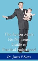 The Action Man's No Nonsense Guide to Practical Fatherhood