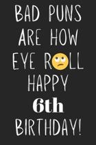 Bad Puns Are How Eye Roll Happy 6th Birthday: Funny Pun 6th Birthday Card Quote Journal / Notebook / Diary / Greetings / Appreciation Gift (6 x 9 - 11