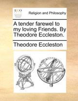 A Tender Farewel to My Loving Friends. by Theodore Eccleston.