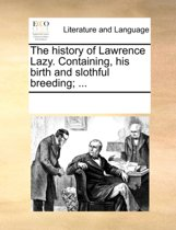 The History of Lawrence Lazy. Containing, His Birth and Slothful Breeding;