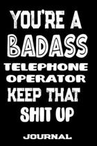 You're A Badass Telephone Operator Keep That Shit Up: Blank Lined Journal To Write in - Funny Gifts For Telephone Operator