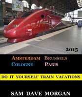 Amsterdam, Brussels, Cologne and Paris: Do It Yourself Train Vacations