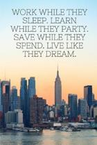 Work while they sleep. Learn while they party. Save while they spend. Live like they dream.: Motivational Notebook Journal for women, men, girls, boys