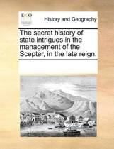 The Secret History of State Intrigues in the Management of the Scepter, in the Late Reign.