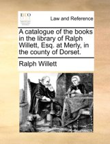 A Catalogue of the Books in the Library of Ralph Willett, Esq. at Merly, in the County of Dorset.