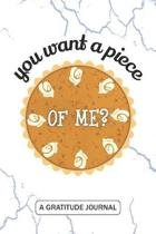 You want a piece of me - A Gratitude Journal: Beautiful Gratitude Journal for kids Pumpkin Pie lovers, Funny couple Thanksgiving gift and pumpkin harv