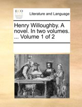 Henry Willoughby. a Novel. in Two Volumes. ... Volume 1 of 2