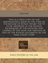 This Is a True Copy of the Ordynau[n]ce Made in the Tyme of the Reygne of Kynge Henry the VI to Be Obserued in the Kynges Eschequier by the Officers and Clerkes of the Same for Takynge of Fees of the Kynges Accomptis in the Same Court (1530)