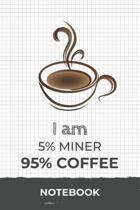 I am 5% Miner 95% Coffee Notebook