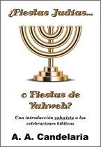¿Fiestas Judías o Fiestas de Yahweh?: Una introduccion yahwista a las celebraciones bíblicas