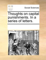 Thoughts on Capital Punishments. in a Series of Letters.