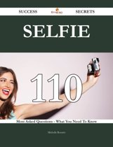 Selfie 110 Success Secrets - 110 Most Asked Questions On Selfie - What You Need To Know