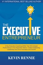 The Executive Entrepreneur:5 Key Executive Coaching Shifts That Will Unleash Performance in Your Business Teams, Create Outstanding Leadership and Drive Innovation and Growth