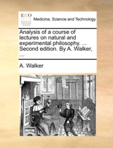 Analysis of a Course of Lectures on Natural and Experimental Philosophy. ... Second Edition. by A. Walker,