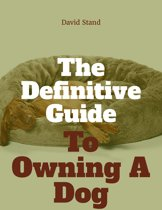 The Definitive Guide To Owning A Dog